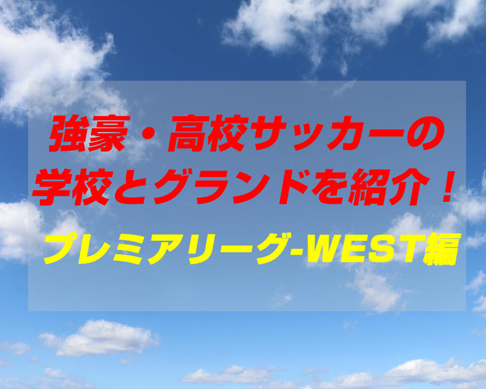 強豪・高校サッカーの学校とグランドを紹介!【プレミアリーグ-WEST編】