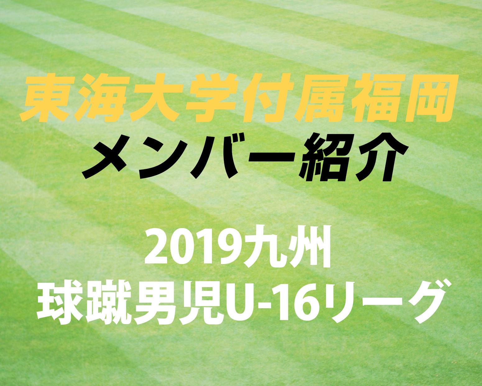 福岡の強豪・東海大学付属福岡高校サッカー部のメンバー紹介!(2019 球蹴男児U-16  D1リーグ)