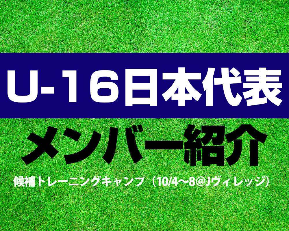 U-16日本代表候補トレーニングキャンプ(10.4~8@Jヴィレッジ)メンバー!