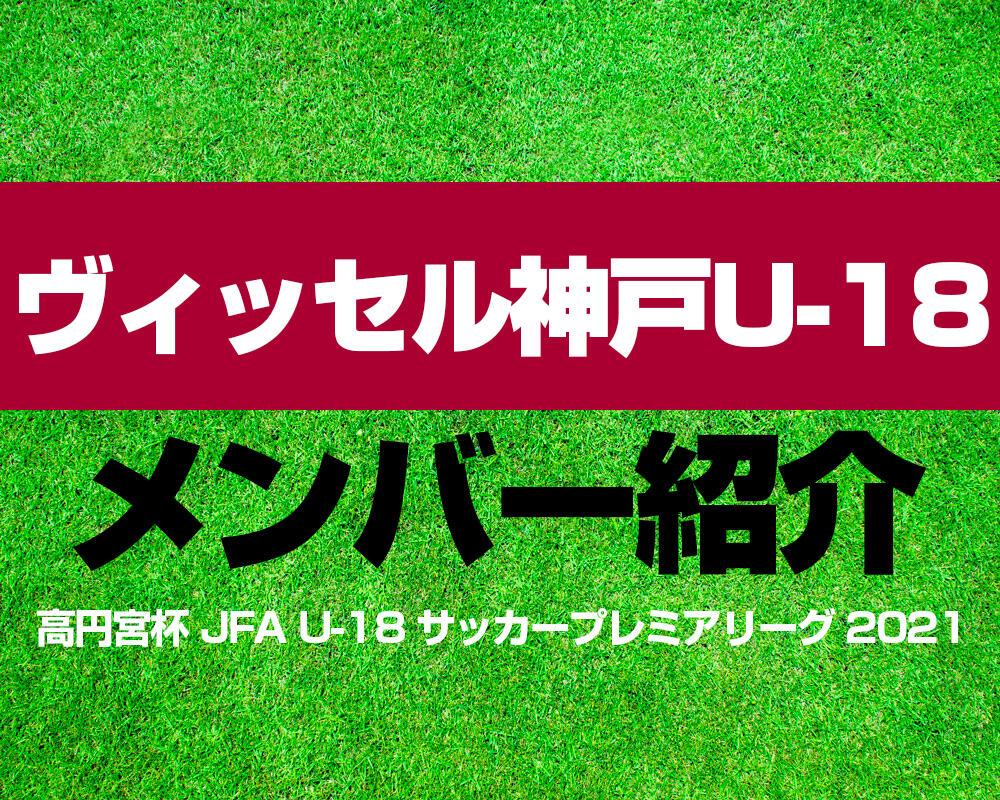 ヴィッセル神戸U-18メンバー紹介!【高円宮杯 JFA U-18 サッカープレミアリーグ 2021】