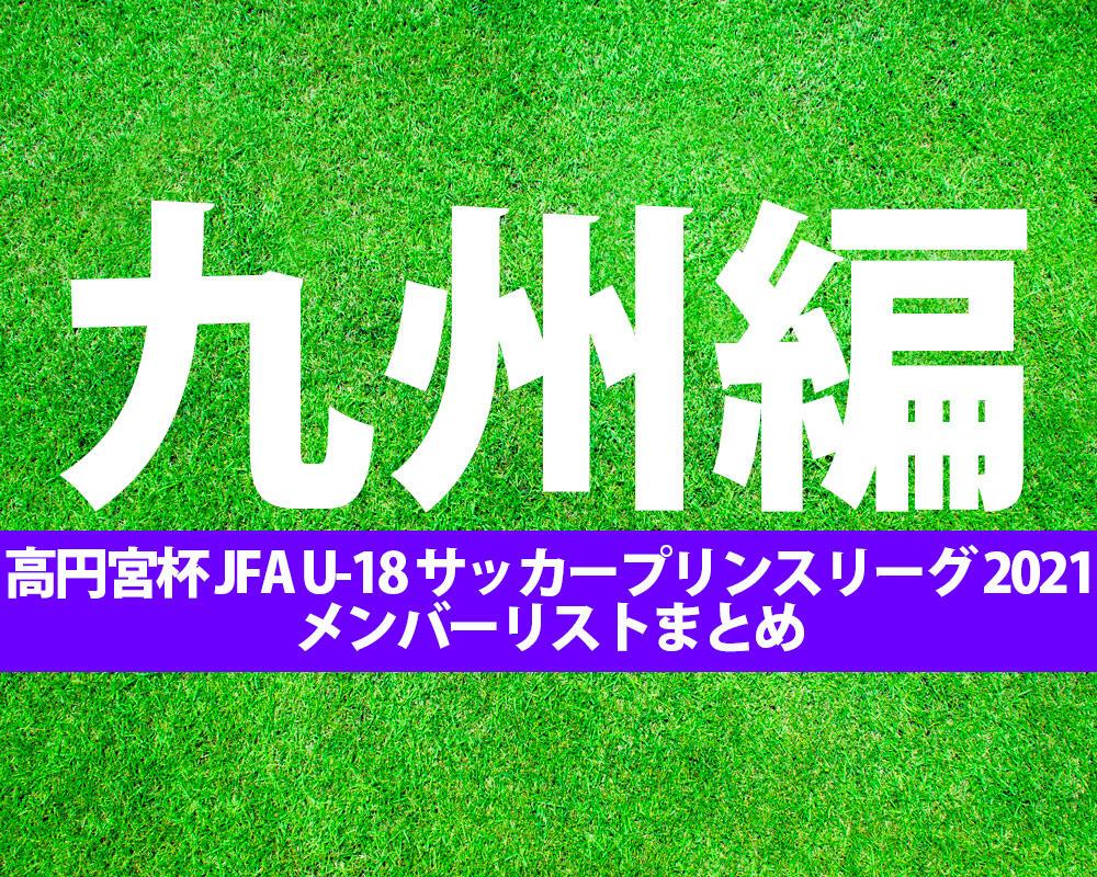 【高円宮杯 JFA U-18 サッカー】出場チームメンバーまとめ※8/10更新【プリンスリーグ 2021 九州】