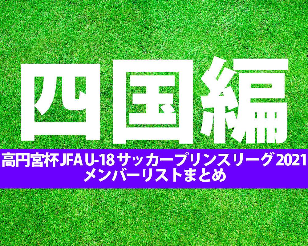 【高円宮杯 JFA U-18 サッカー】出場チームメンバーまとめ※8/5更新【プリンスリーグ 2021 四国】
