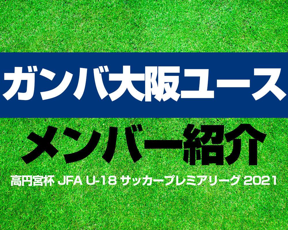 ガンバ大阪ユースメンバー紹介!【高円宮杯 JFA U-18 サッカープレミアリーグ 2021】
