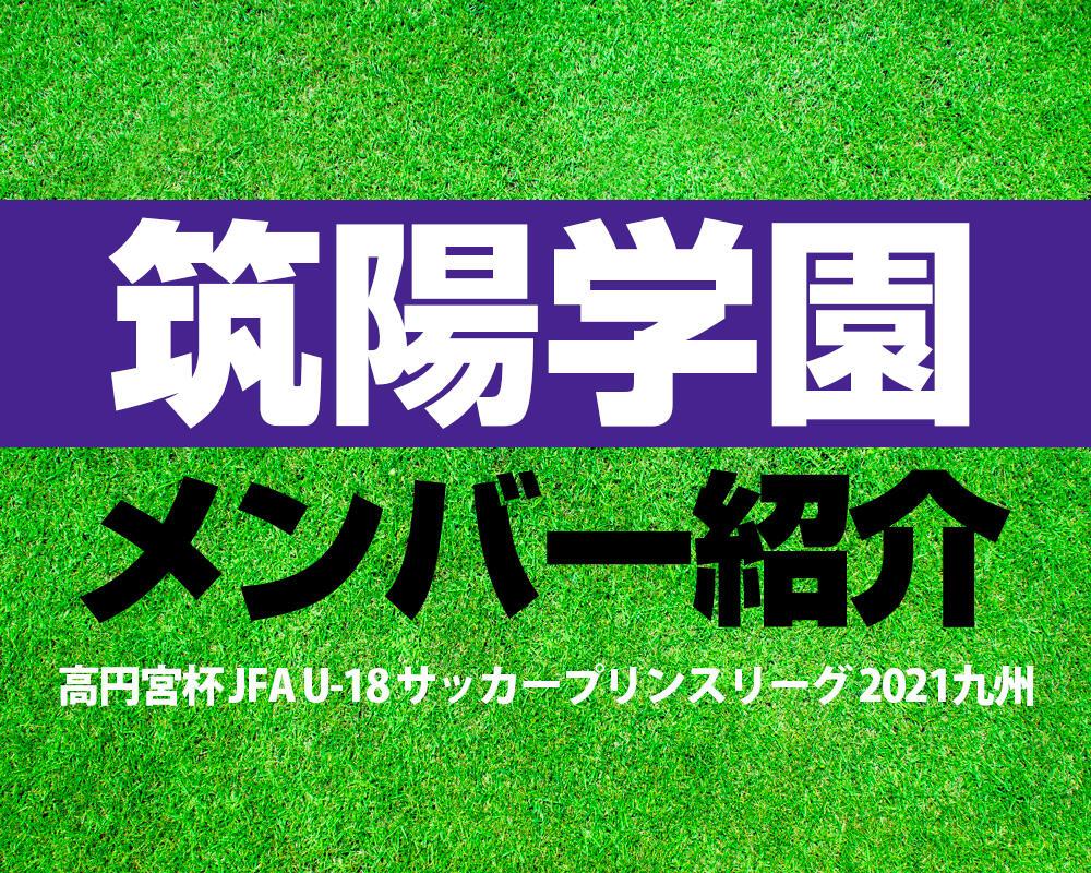 筑陽学園高校メンバー紹介!【高円宮杯 JFA U-18 サッカープリンスリーグ 2021 九州】