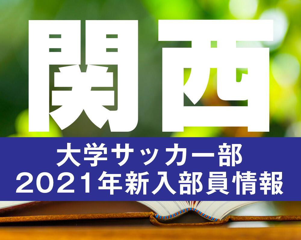 【大学進路情報】関西|大学サッカー部 2021年度新入部員まとめ※3/8更新