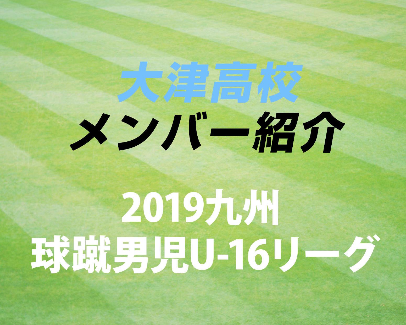熊本の強豪・大津高校サッカー部のメンバー紹介!(2019 球蹴男児U-16リーグ D1リーグ)