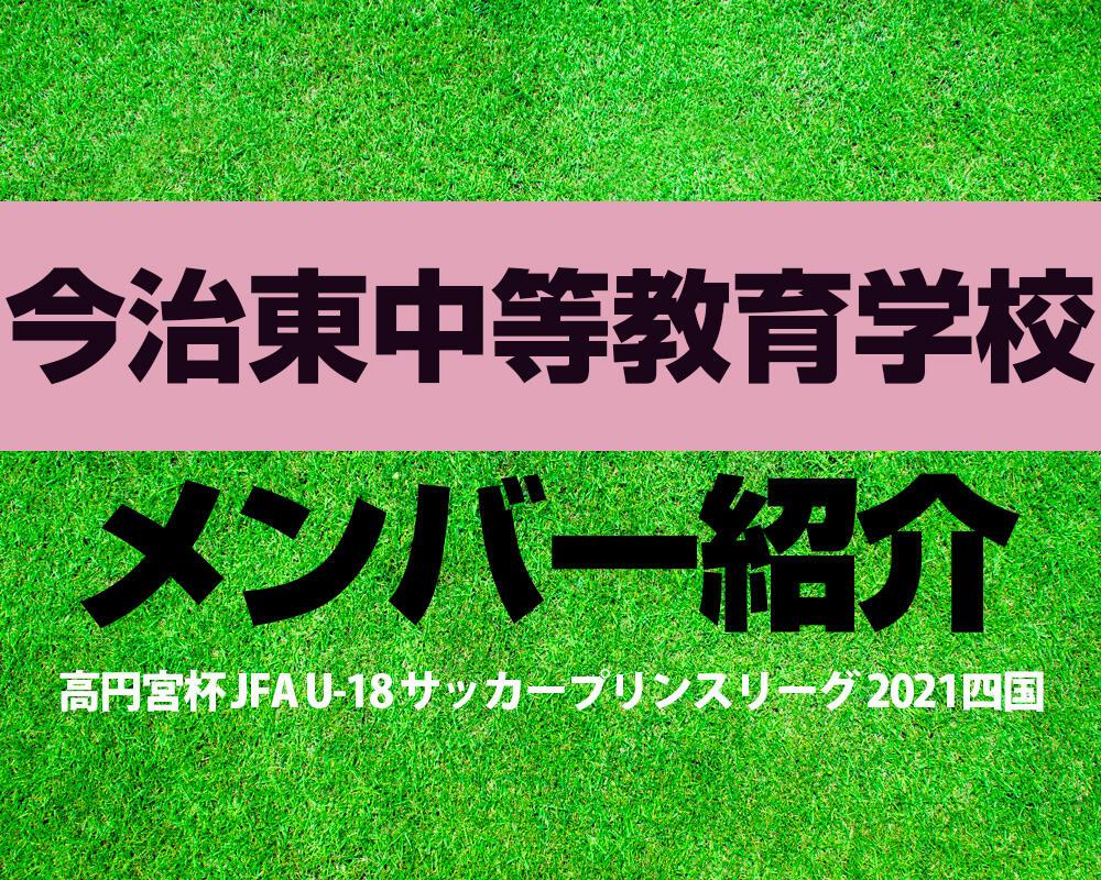 今治東中等教育学校メンバー紹介!【高円宮杯 JFA U-18 サッカープリンスリーグ 2021 四国】