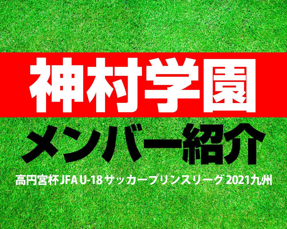 神村学園高等部メンバー紹介!【高円宮杯 JFA U-18 サッカープリンスリーグ 2021 九州】