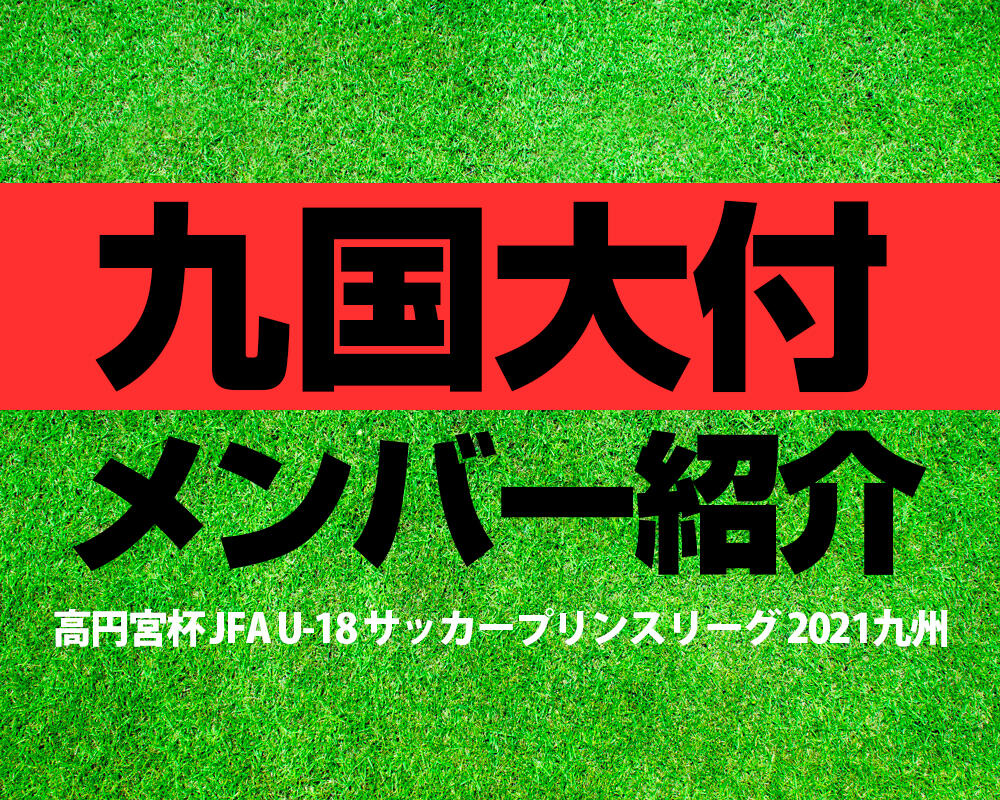 九州国際大学付属高校メンバー紹介!【高円宮杯 JFA U-18 サッカープリンスリーグ 2021 九州】