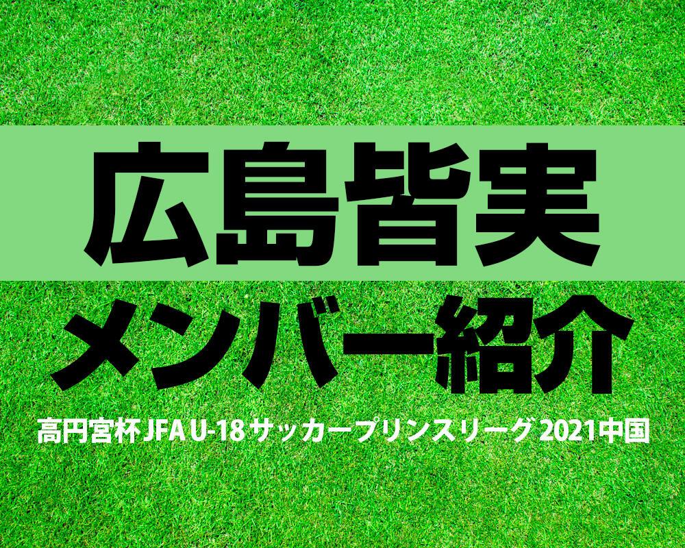 広島皆実高校メンバー紹介!【高円宮杯 JFA U-18 サッカープリンスリーグ 2021 中国】