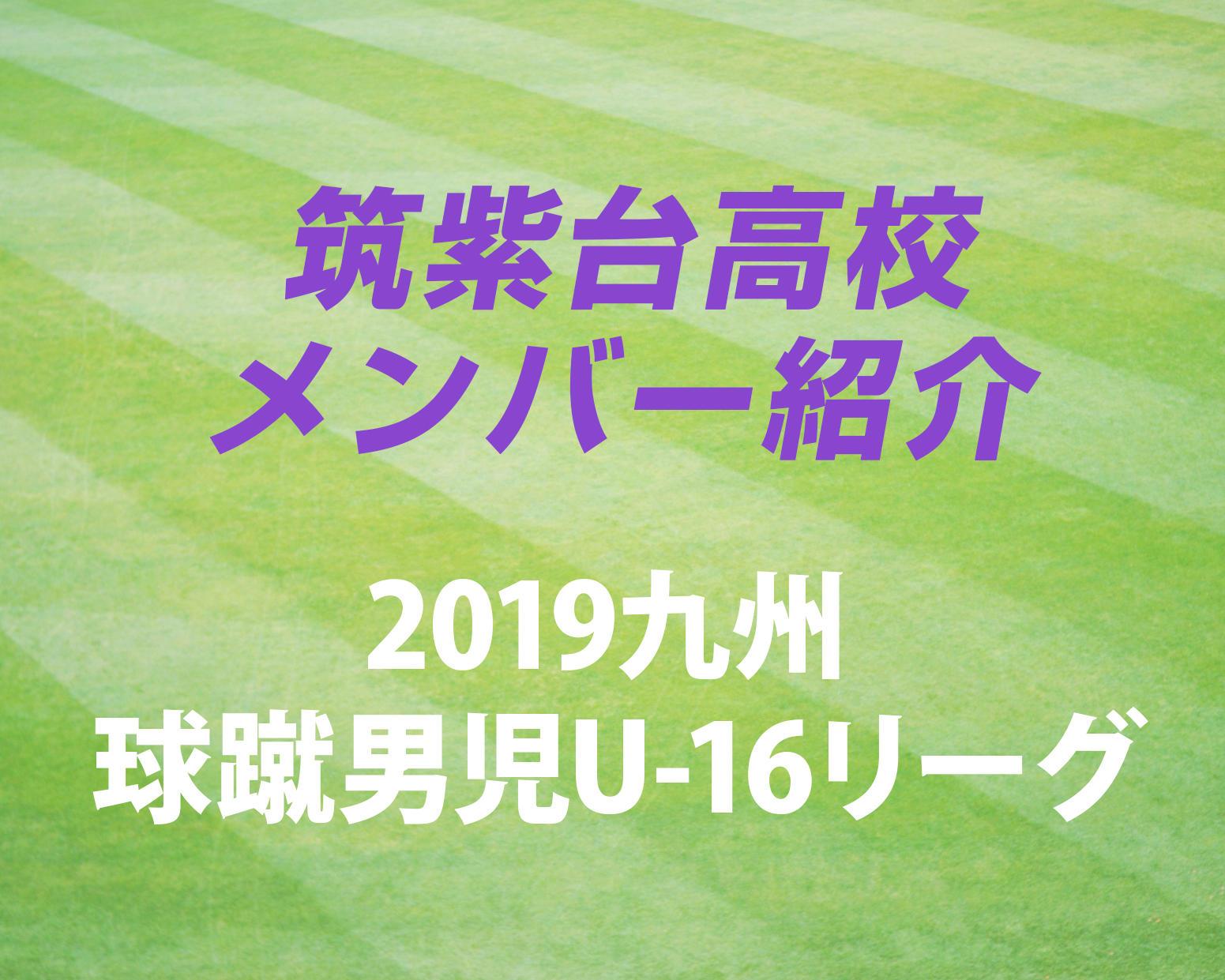 福岡の注目校・筑紫台高校サッカー部のメンバー紹介!(2019 球蹴男児U-16  D2リーグ)