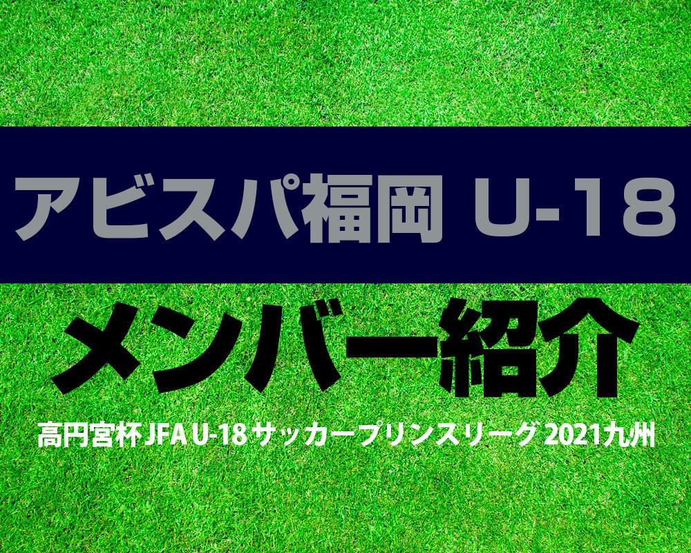 アビスパ福岡 U-18メンバー紹介!【高円宮杯 JFA U-18 サッカープリンスリーグ 2021 九州】