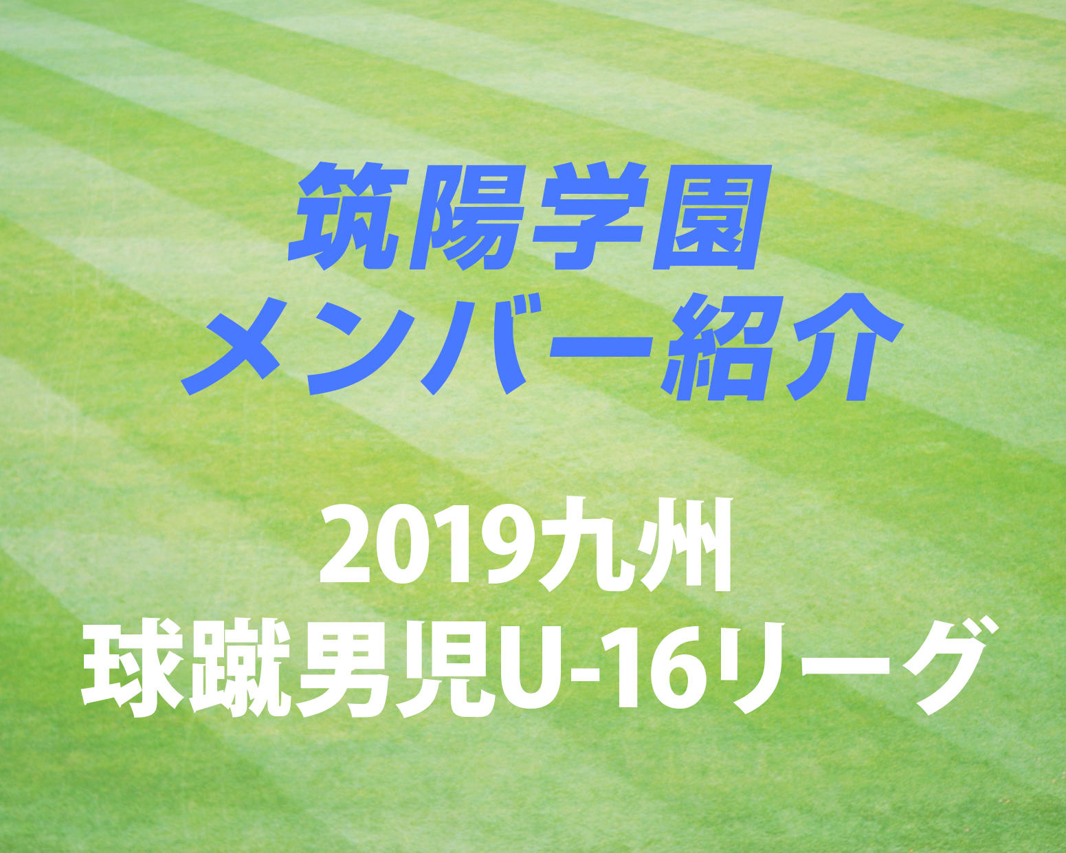 福岡の強豪・筑陽学園高校サッカー部のメンバー紹介!(2019 球蹴男児U-16  D1リーグ)