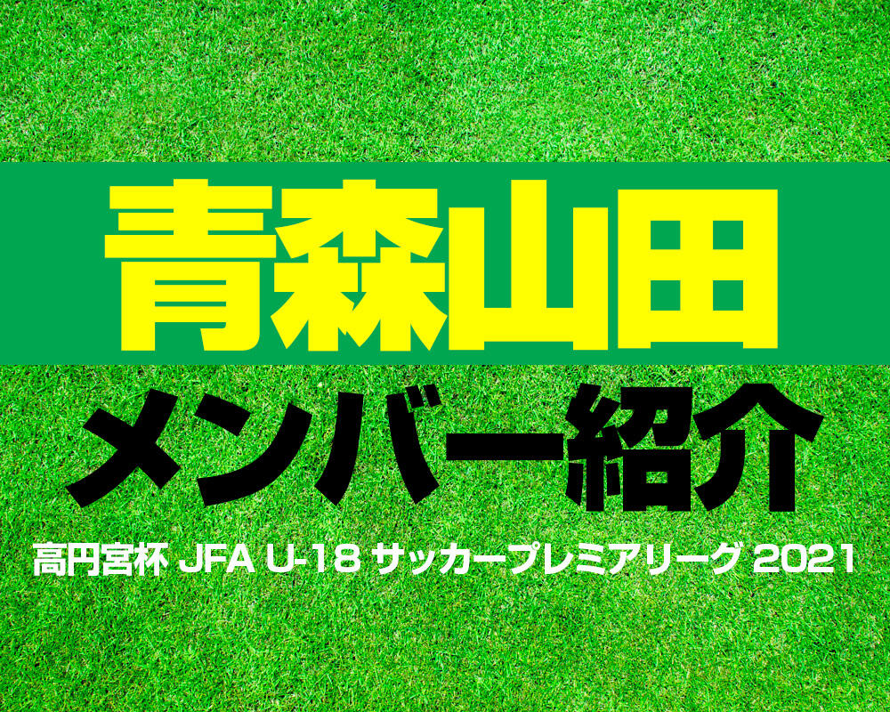 青森山田高校メンバー紹介!【高円宮杯 JFA U-18 サッカープレミアリーグ 2021】