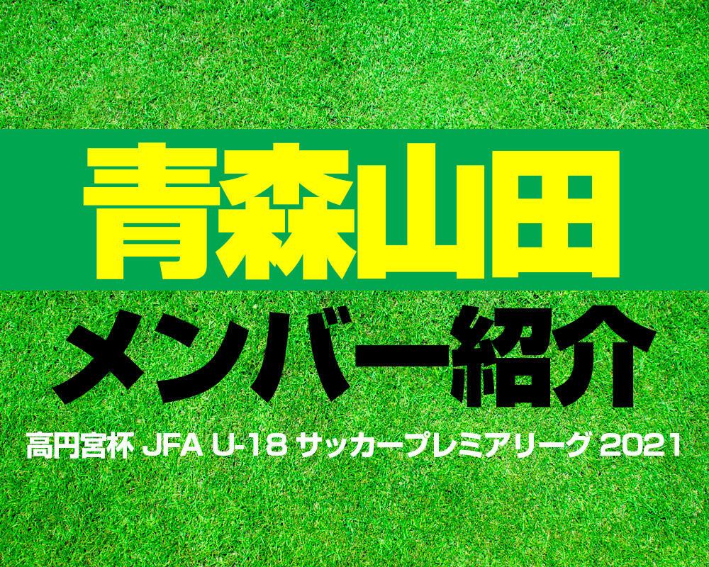 青森山田高校メンバー紹介!【高円宮杯 JFA U-18 サッカープレミアリーグ 2021】