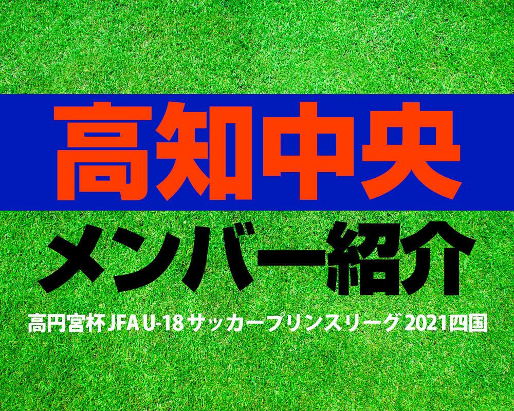 高知中央高校メンバー紹介!【高円宮杯 JFA U-18 サッカープリンスリーグ 2021 四国】