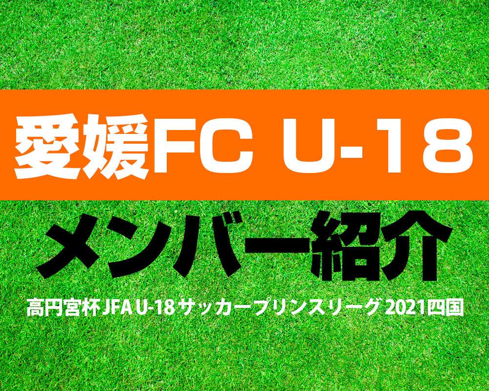 愛媛FC U-18メンバー紹介!【高円宮杯 JFA U-18 サッカープリンスリーグ 2021 四国】