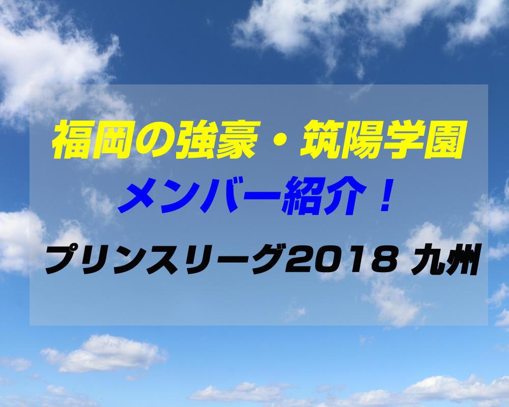 筑陽学園高校サッカー部のメンバー紹介!(プリンスリーグ2018 九州)