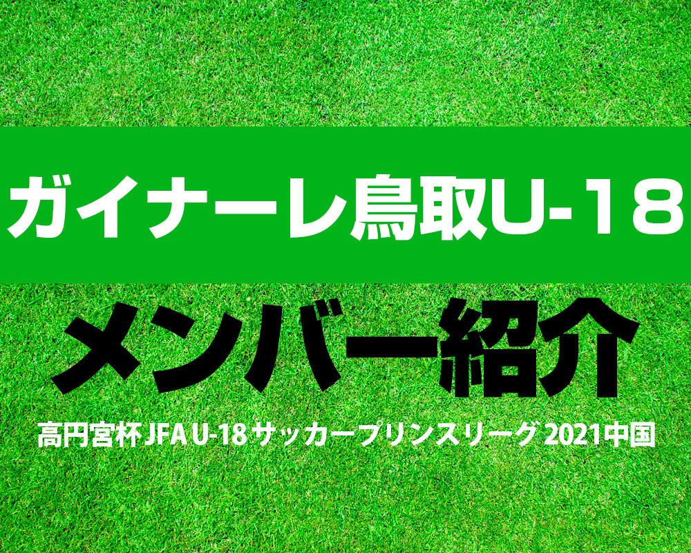 ガイナーレ鳥取U-18メンバー紹介!【高円宮杯 JFA U-18 サッカープリンスリーグ 2021 中国】