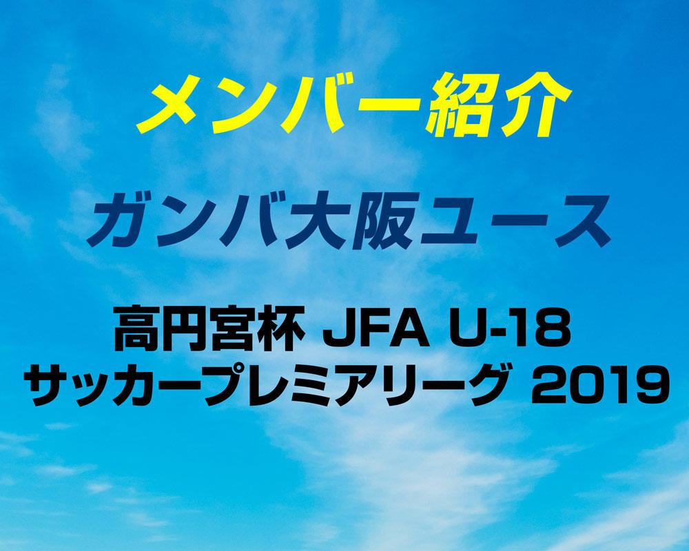 【選手変更 更新!】ガンバ大阪ユースのメンバー紹介!(2019 プレミアリーグWEST)
