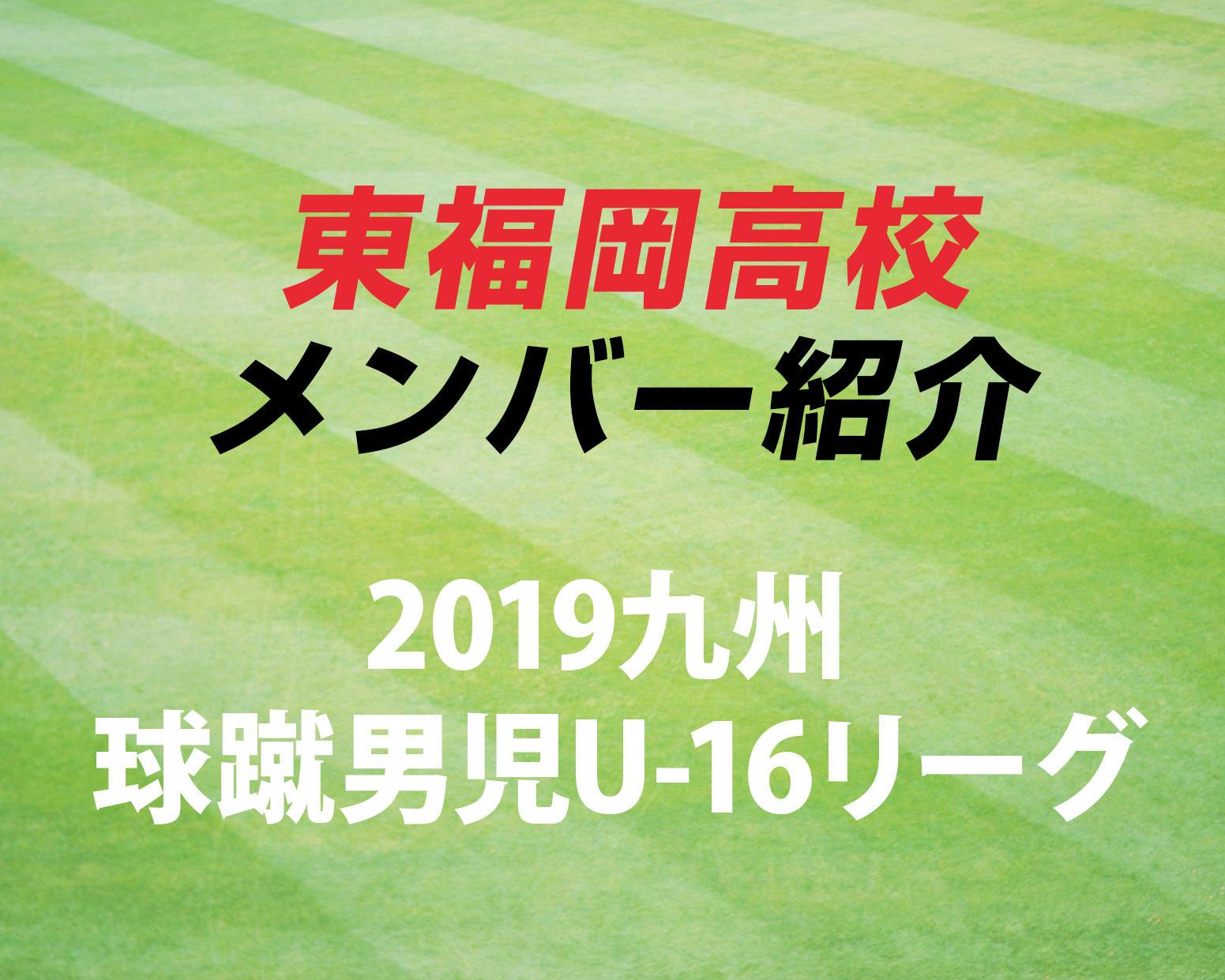 福岡の名門・東福岡高校サッカー部のメンバー紹介!(2019 球蹴男児U-16リーグ D1リーグ)