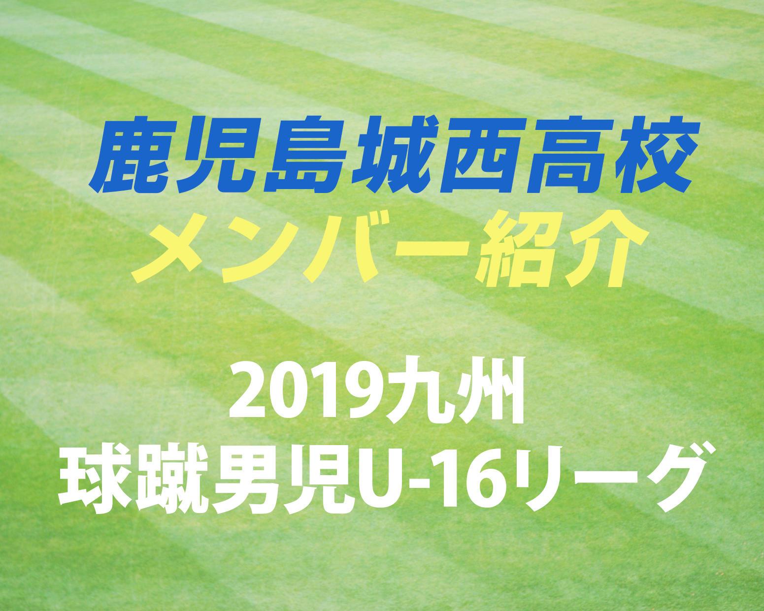 鹿児島の強豪・鹿児島城西高校サッカー部のメンバー紹介!(2019 球蹴男児U-16  D2リーグ)