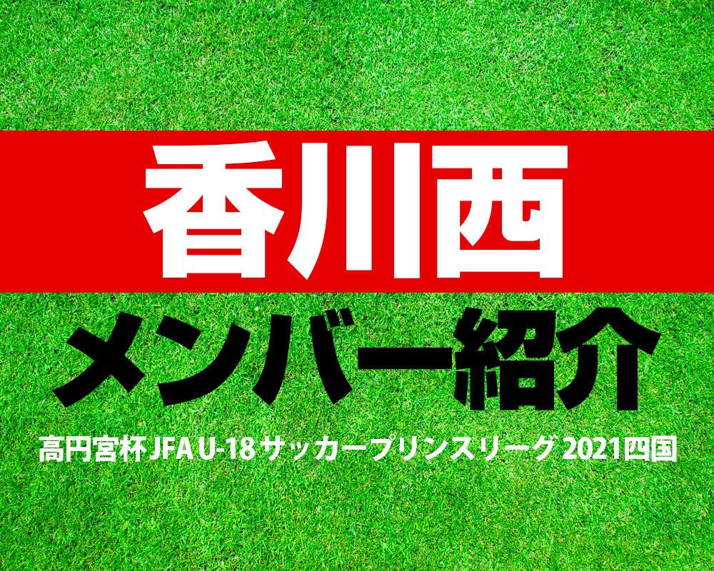四国学院大学香川西高校メンバー紹介!【高円宮杯 JFA U-18 サッカープリンスリーグ 2021 四国】