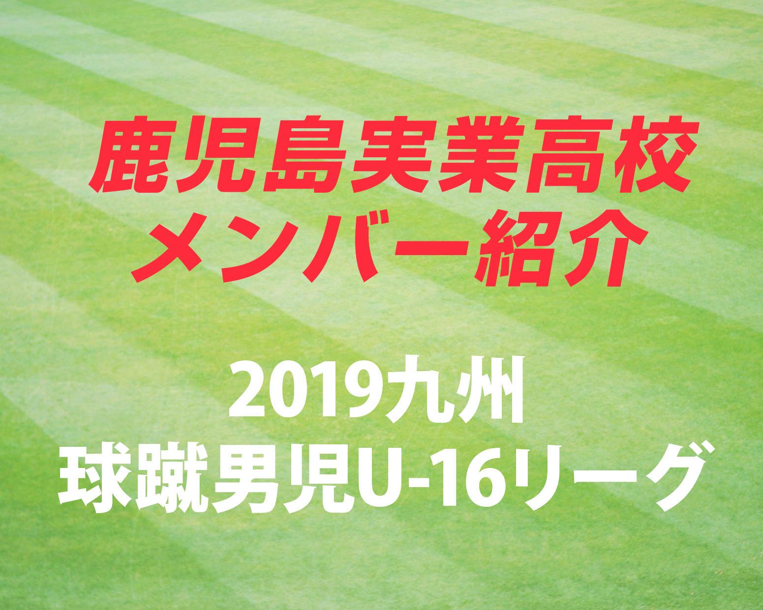 鹿児島の名門・鹿児島実業高校サッカー部のメンバー紹介!(2019 球蹴男児U-16  D2リーグ)
