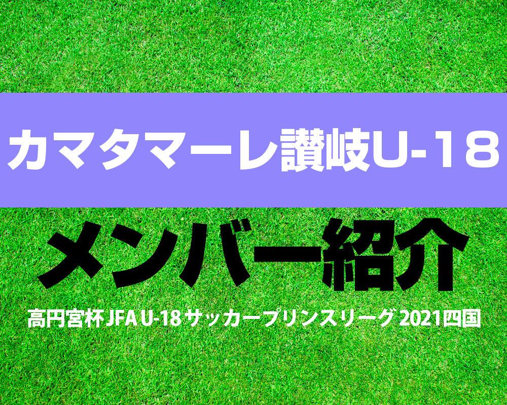 カマタマーレ讃岐 U-18メンバー紹介!【高円宮杯 JFA U-18 サッカープリンスリーグ 2021 四国】