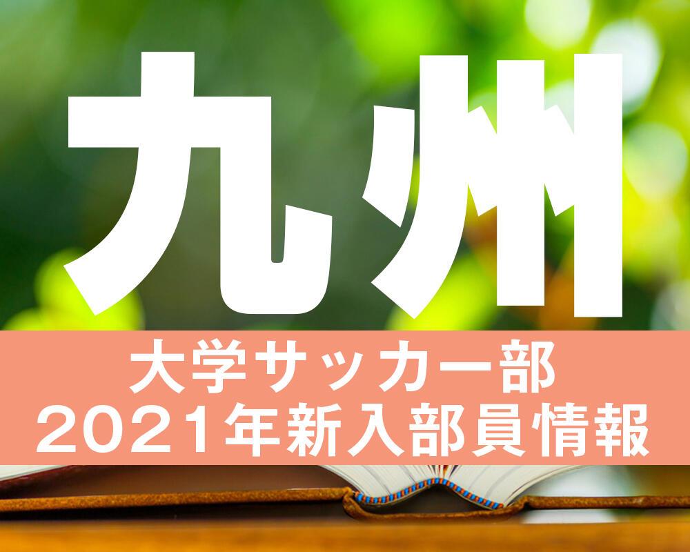 【大学進路情報】九州|大学サッカー部 2021年度新入部員まとめ※2/3更新