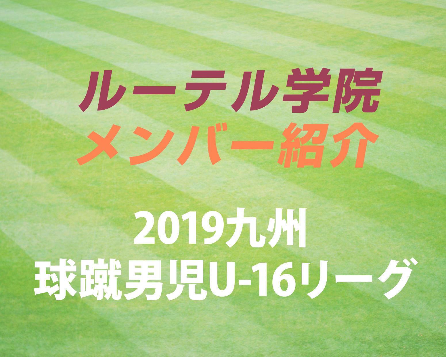 熊本の強豪・ルーテル学院サッカー部のメンバー紹介!(2019 球蹴男児U-16  D2リーグ)