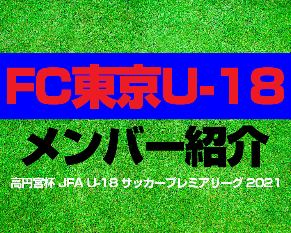 FC東京U-18メンバー紹介!【高円宮杯 JFA U-18 サッカープレミアリーグ 2021】