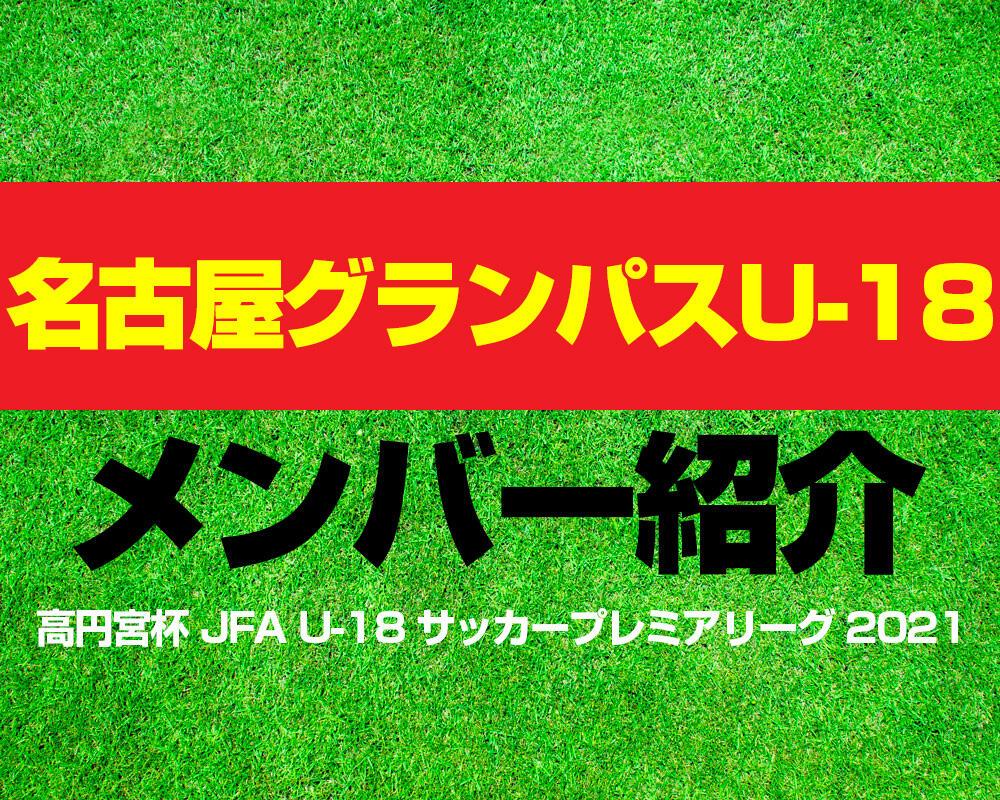 名古屋グランパスU-18メンバー紹介!【高円宮杯 JFA U-18 サッカープレミアリーグ 2021】