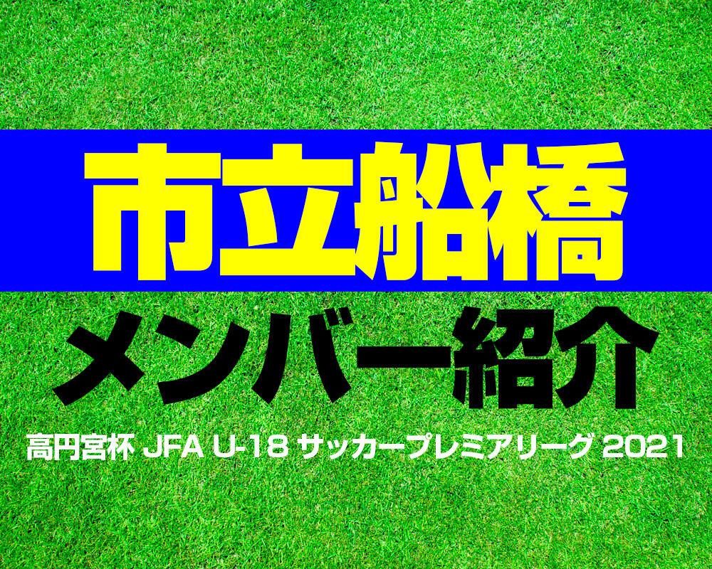 市立船橋高校メンバー紹介!【高円宮杯 JFA U-18 サッカープレミアリーグ 2021】