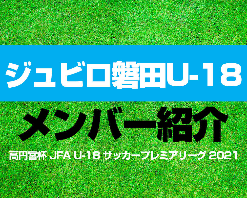 ジュビロ磐田U-18メンバー紹介!【高円宮杯 JFA U-18 サッカープレミアリーグ 2021】