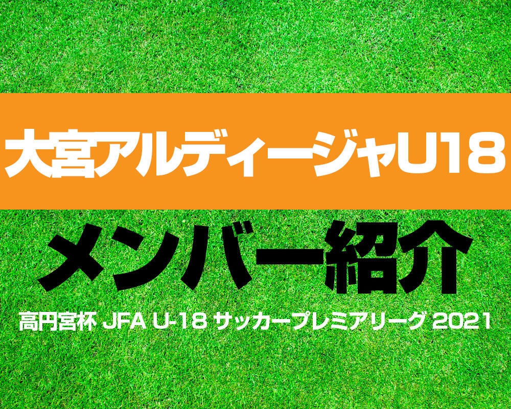 大宮アルディージャU18メンバー紹介!【高円宮杯 JFA U-18 サッカープレミアリーグ 2021】