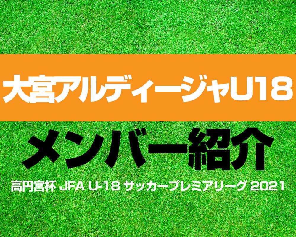 大宮アルディージャU18メンバー紹介!【高円宮杯 JFA U-18 サッカープレミアリーグ 2021】