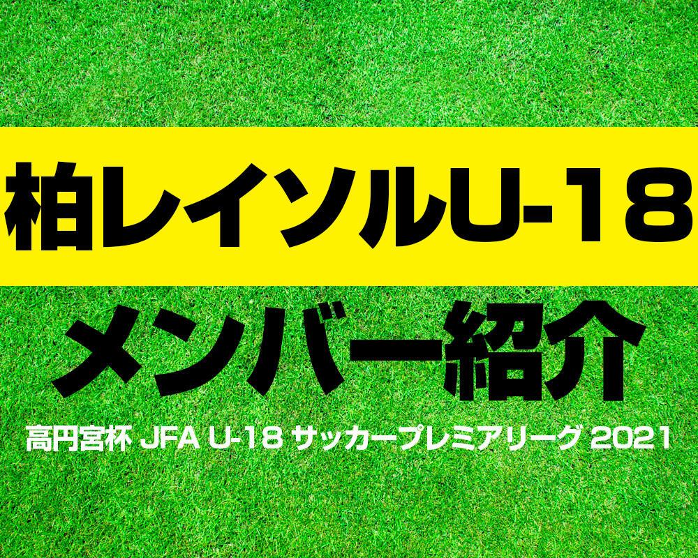 柏レイソルU-18メンバー紹介!【高円宮杯 JFA U-18 サッカープレミアリーグ 2021】