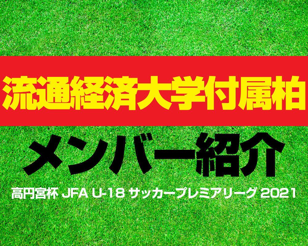 流通経済大学付属柏高校メンバー紹介!【高円宮杯 JFA U-18 サッカープレミアリーグ 2021】