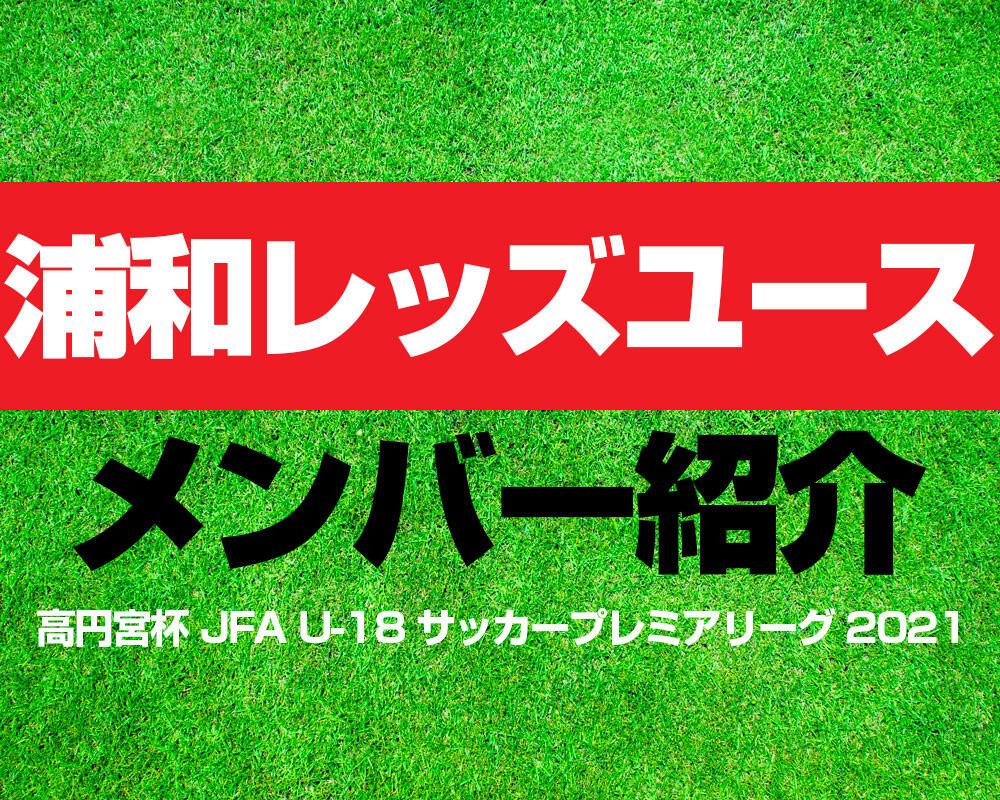 浦和レッドダイヤモンズユースメンバー紹介!【高円宮杯 JFA U-18 サッカープレミアリーグ 2021】