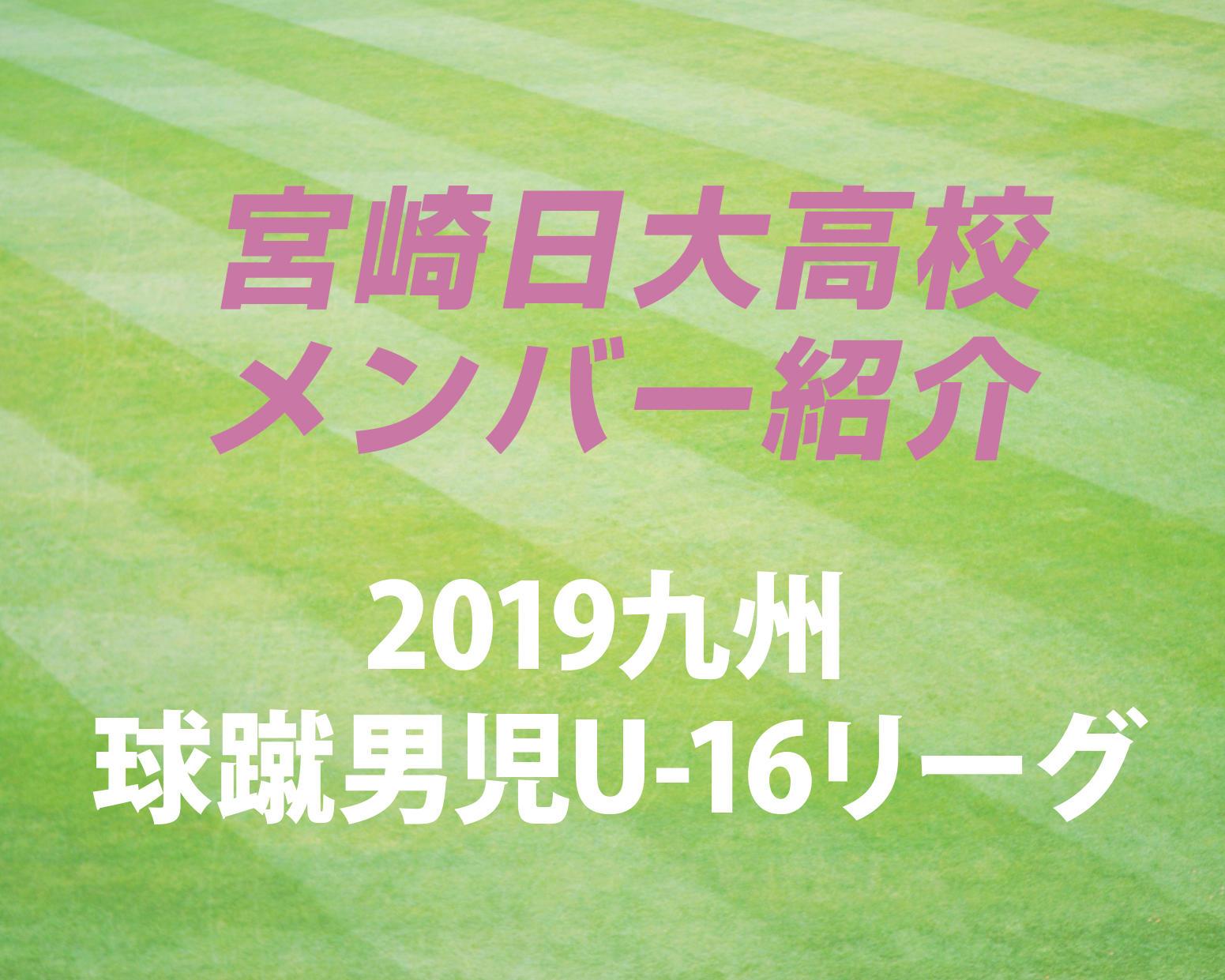 宮崎の強豪・宮崎日大高校サッカー部のメンバー紹介!(2019 球蹴男児U-16  D1リーグ)