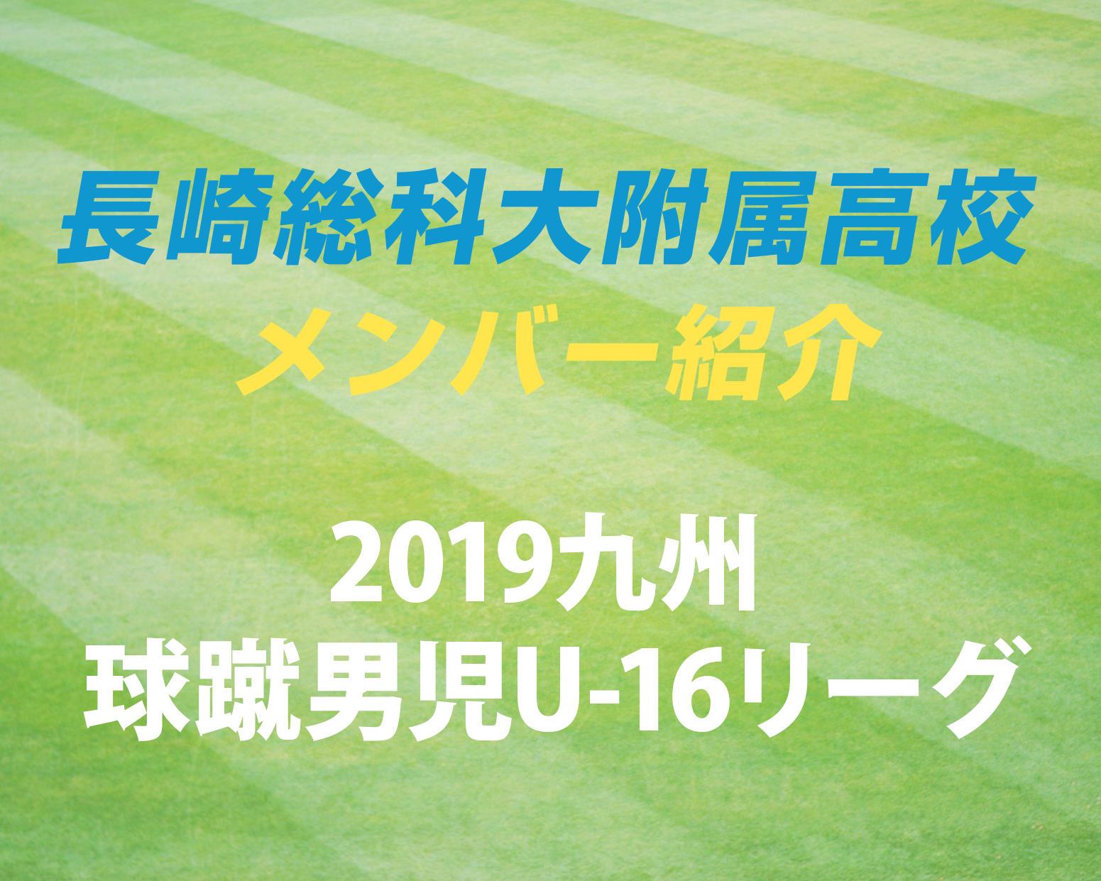 長崎の強豪・長崎総科大附属高校サッカー部のメンバー紹介!(2019 球蹴男児U-16  D1リーグ)
