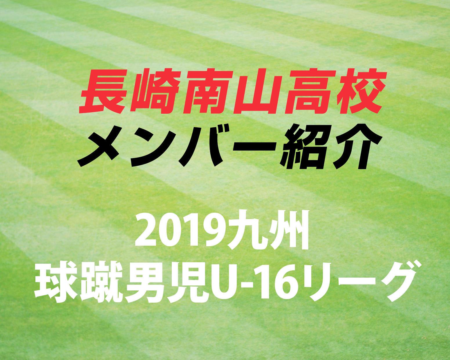 長崎の強豪・長崎南山高校サッカー部のメンバー紹介!(2019 球蹴男児U-16  D2リーグ)