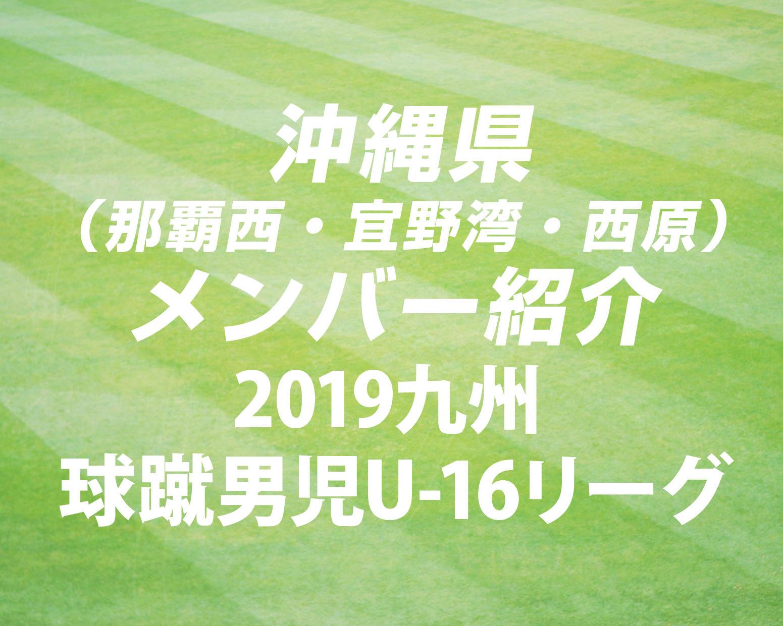 沖縄県(那覇西・宜野湾・西原)のメンバー紹介!(2019 球蹴男児U-16  D2リーグ)
