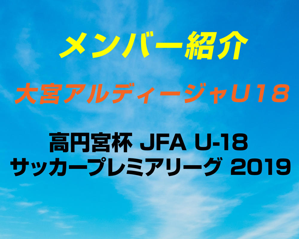 【選手変更 更新!】大宮アルディージャU18のメンバー紹介!(2019 プレミアリーグEAST)