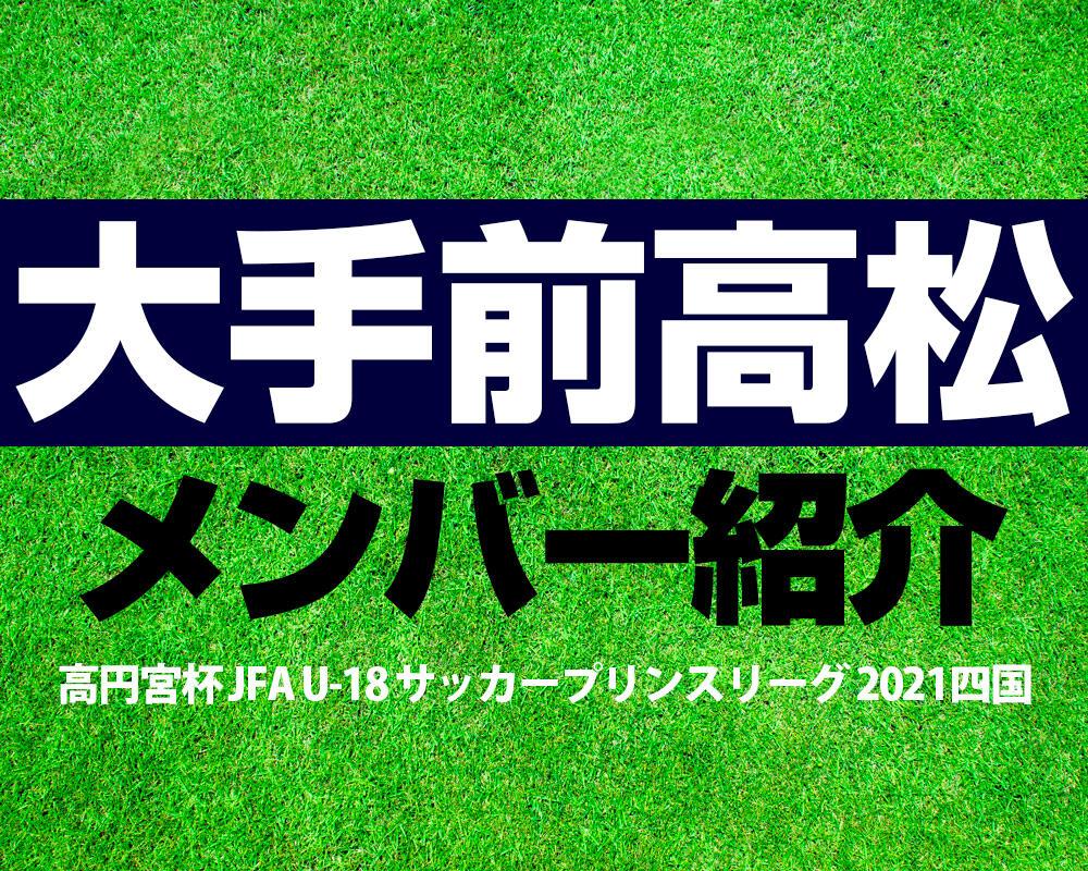大手前高松高校メンバー紹介!【高円宮杯 JFA U-18 サッカープリンスリーグ 2021 四国】