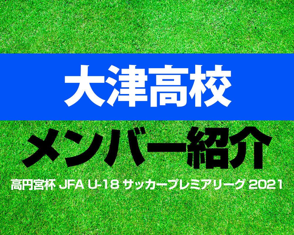 大津高校メンバー紹介!【高円宮杯 JFA U-18 サッカープレミアリーグ 2021】