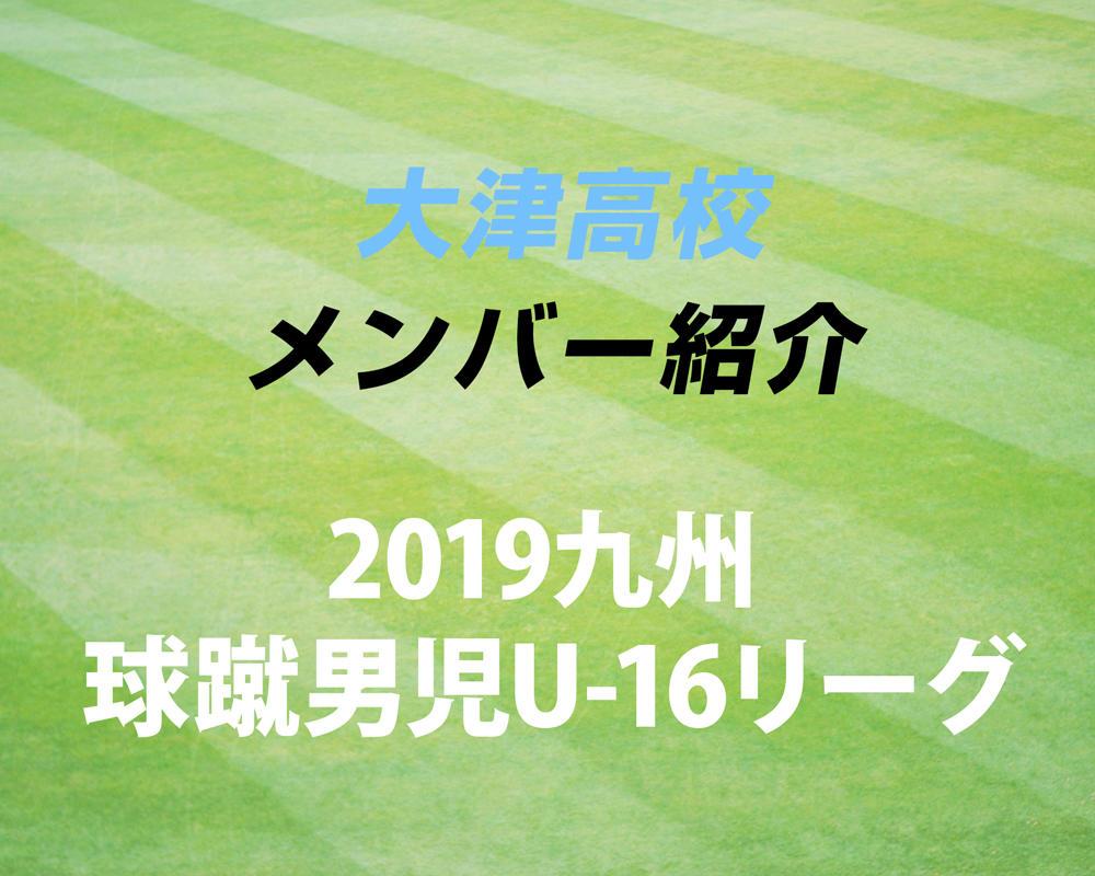 熊本の強豪・大津高校サッカー部のメンバー紹介!(2019 球蹴男児U-16リーグ)