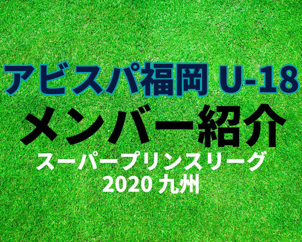 アビスパ福岡 U-18メンバー紹介!【スーパープリンスリーグ2020 九州】