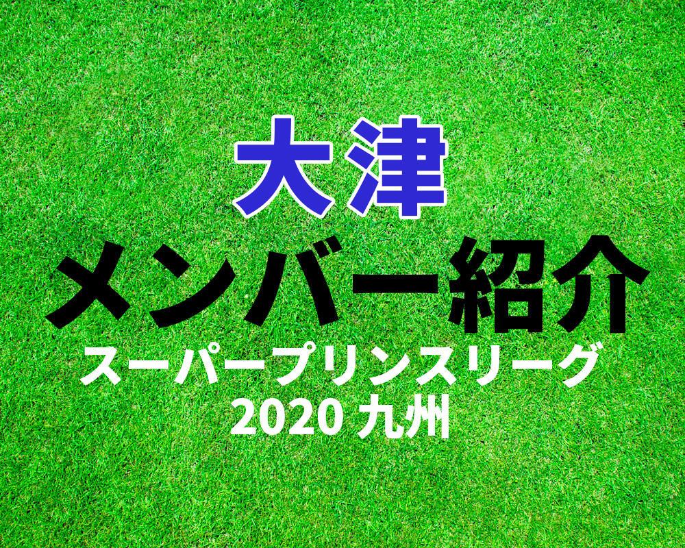 大津高校メンバー紹介!【スーパープリンスリーグ2020 九州】